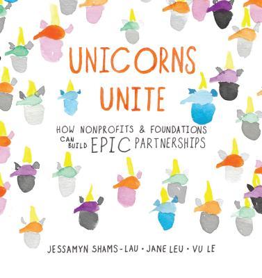 Unicorns Unite : How Nonprofits and Foundations Can Build Epic Partnerships