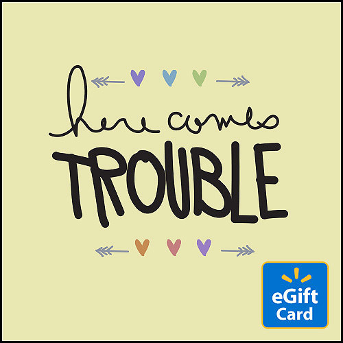 Here Comes Trouble Walmart eGift Card
