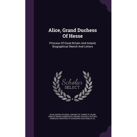 Alice, Grand Duchess of Hesse : Princess of Great Britain and Ireland, Biographical Sketch and