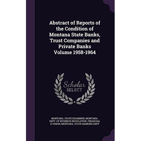 Abstract Of Reports Of The Condition Of Montana State Banks  Trust Companies And Private Banks Volume 1958 1964