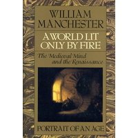 A World Lit Only by Fire : The Medieval Mind and the Renaissance - Portrait of an Age