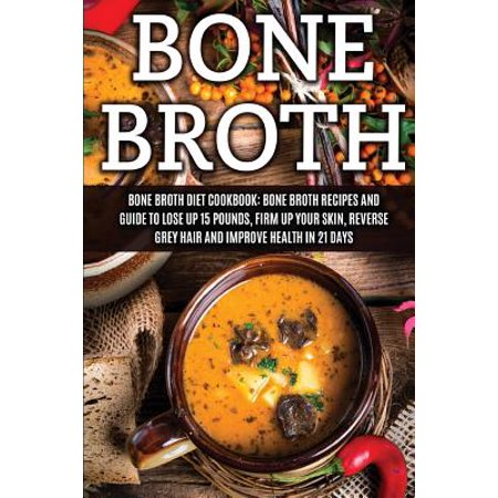 Bone Broth: Bone Broth Diet Cookbook: Bone Broth Recipes and Guide to Lose Up 15 Pounds, Firm Up Your Skin,... by