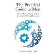 The Practical Guide to Men : How to Spot the Hidden Traits of Good Men and Great Relationships