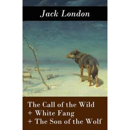 The Call of the Wild + White Fang + The Son of the Wolf (3 Unabridged Classics) - - Wolf Fangs