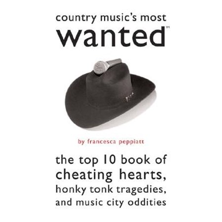 Country Music's Most Wanted : The Top Ten Book of Cheating Hearts, Honky Tonk Tragedies, and Music City