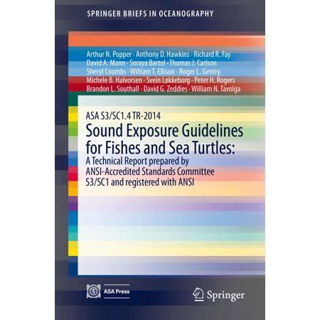 ASA S3/SC1.4 TR-2014 Sound Exposure Guidelines for Fishes and Sea Turtles: A Technical Report prepared by ANSI-Accredited Standards Committee S3/SC1 and registered with ANSI - eBook