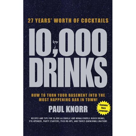 10,000 Drinks : 27 Years' Worth of Cocktails! Recipes and Tips for 10,000 Alcoholic and Nonalcoholic Mixed Drinks, Eye-Openers, Party Starters, Pick-Me-Ups, and Thirst-Quenching Libations for $<!---->