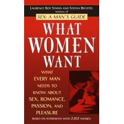 What Women Want : What Every Man Needs to Know About Sex, Romance, Passion, and Pleasure