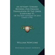 An Attempt Toward Revising Our English Translation of the Greek Scriptures V1 : Or the New Covenant of Jesus Christ (1796)