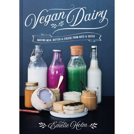 Vegan Dairy : Making Milk, Butter & Cheese from Nuts &