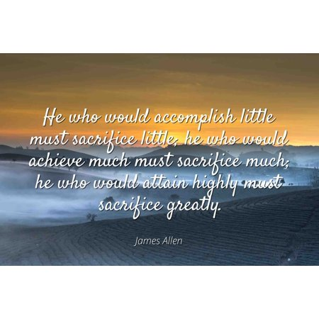 Sacrifice Movie Poster (James Allen - Famous Quotes Laminated POSTER PRINT 24x20 - He who would accomplish little must sacrifice little; he who would achieve much must sacrifice much; he who would attain highly must sacrifi )