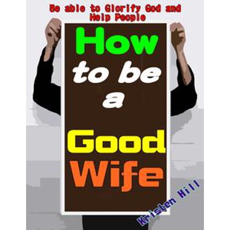 How To Be A Good Wife: Let You Know How To Be A Good Wife Soon And Its True Value, Getting Entire Love From Your Husband And Children, Be Able To Glorify God And Help People - eBook - Good Husband And Wife Halloween Costumes