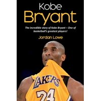 Kobe Bryant: The incredible story of Kobe Bryant - one of basketball's greatest players! (Paperback)