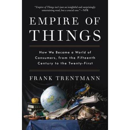 Empire of Things : How We Became a World of Consumers, from the Fifteenth Century to the