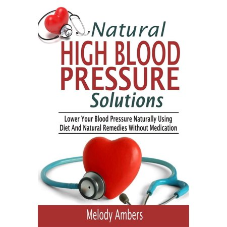 Natural High Blood Pressure Solutions: Lower Your Blood Pressure Naturally Using Diet And Natural Remedies Without Medication - (Natural Remedies For Cholesterol High Blood Pressure)