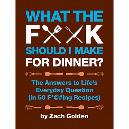 What the F*@# Should I Make for Dinner? : The Answers to Lifes Everyday Question (in 50 F*@#ing