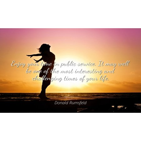 Donald Rumsfeld - Famous Quotes Laminated POSTER PRINT 24x20 - Enjoy your time in public service. It may well be one of the most interesting and challenging times of your life. - Most Interesting Man Quotes Halloween