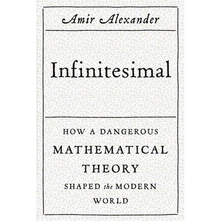 Infinitesimal: How a Dangerous Mathematical Theory Shaped the Modern World : How a Dangerous Mathematical Theory Shaped the Modern