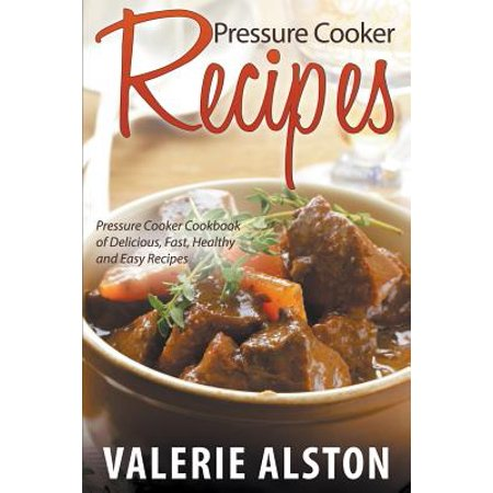 Pressure Cooker Recipes : Pressure Cooker Cookbook of Delicious, Fast, Healthy and Easy Recipes ()