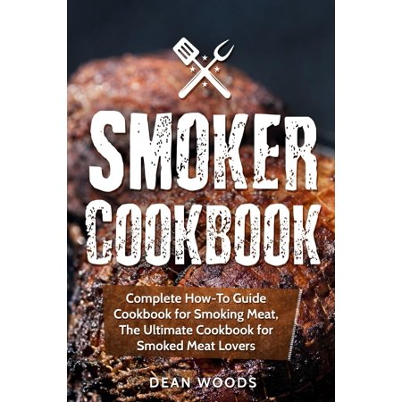 Smoker Cookbook : Complete How-To Guide Cookbook for Smoking Meat, the Ultimate Cookbook for Smoked Meat Lovers ()