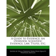A Guide to Evidence : An Overview, Scientific Evidence, Law, Tylpes, Etc.