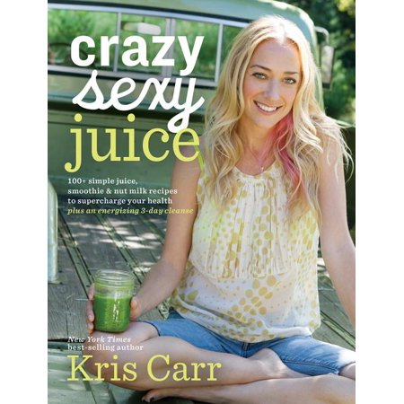 Crazy Sexy Juice : 100+ Simple Juice, Smoothie & Nut Milk Recipes to Supercharge Your Health