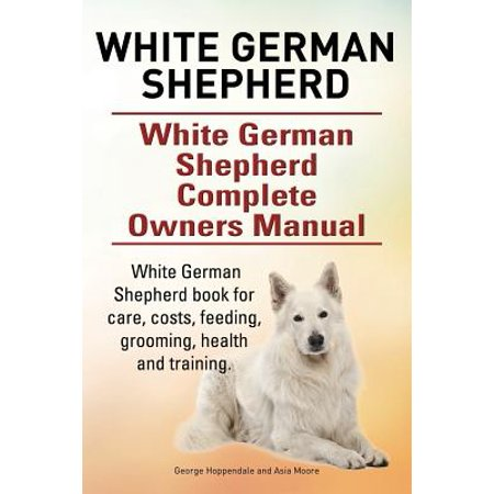 White German Shepherd. White German Shepherd Dog Complete Owners Manual. White German Shepherd Book for Care, Costs, Feeding, Grooming, Health and Tra