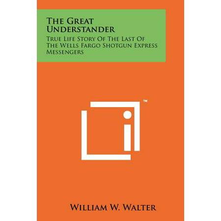 The Great Understander  True Life Story Of The Last Of The Wells Fargo Shotgun Express Messengers