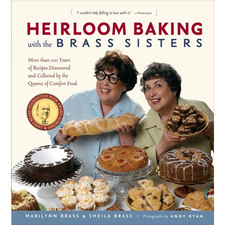 Heirloom Baking with the Brass Sisters : More than 100 Years of Recipes Discovered and Collected by the Queens of Comfort