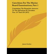 Catechism for the Marine Board Examinations, Part 1 : Containing the Requisite Answers to the Questions in Circulars Nos. 517 and 529 (1872)