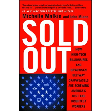 Sold Out : How High-Tech Billionaires & Bipartisan Beltway Crapweasels Are Screwing America's Best & Brightest