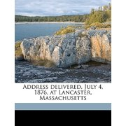 Address Delivered, July 4, 1876, at Lancaster, Massachusetts Volume 1