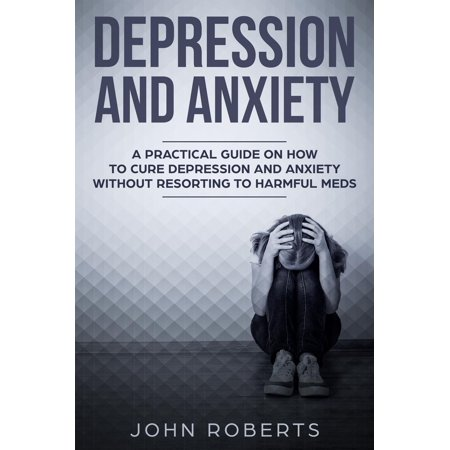 Depression and Anxiety: A Practical Guide on How to Cure Depression and Anxiety Without Resorting to Harmful Meds -