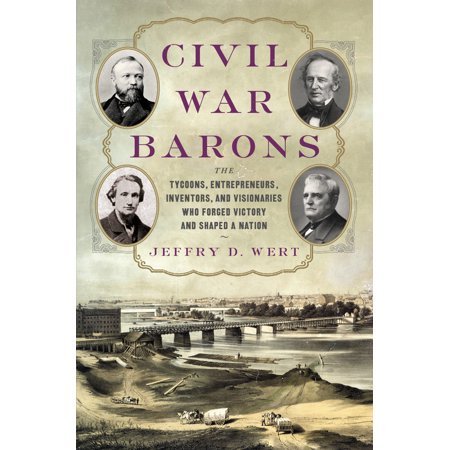 Civil War Barons : The Tycoons, Entrepreneurs, Inventors, and Visionaries Who Forged Victory and Shaped a Nation