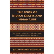 The Book of Indian Crafts and Indian Lore : The Perfect Guide to Creating Your Own Indian-Style Artifacts