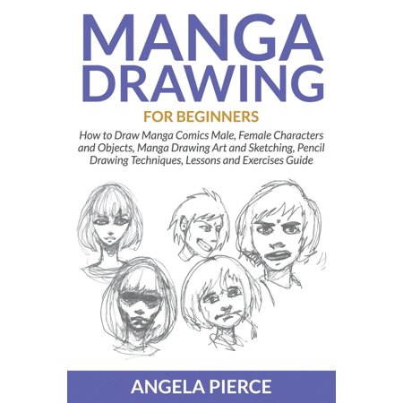 Manga Drawing for Beginners : How to Draw Manga Comics Male, Female Characters and Objects, Manga Drawing Art and Sketching, Pencil Drawing Techniques, Lessons and Exercises Guide ()