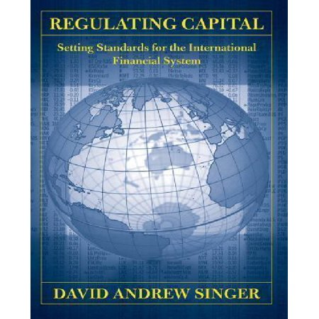 Regulating Capital  Setting Standards For The International Financial System