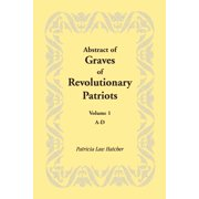 Abstract of Graves of Revolutionary Patriots : Volume 1, A-D