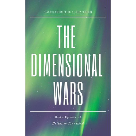 Tales From The Alpha Triad: The Dimensional Wars, Book 1: Episodes 0-6 -