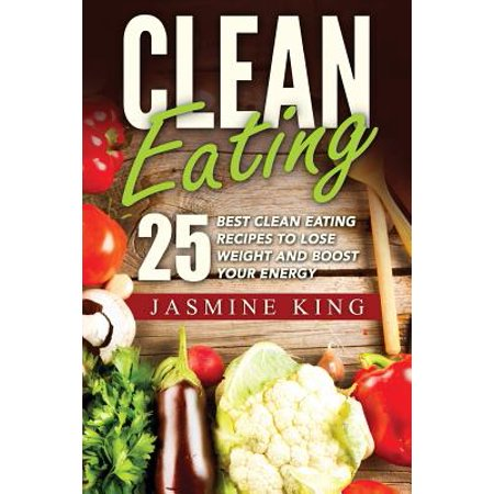Clean Eating : 25 Best Clean Eating Recipes to Lose Weight and Boost Your (Best Snacks To Eat To Lose Weight)