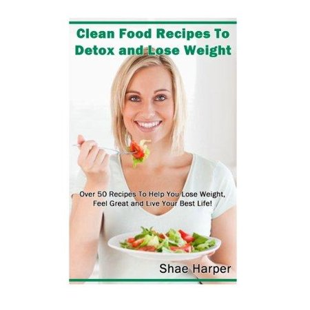 Clean Food Recipes To Detox And Lose Weight  Over 50 Recipes To Help You Lose Weight  Feel Great And Live Your Best Life