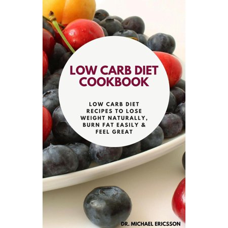 Low Carb Diet Cookbook: Low Carb Diet Recipes to Lose Weight Naturally, Burn Fat Easily & Feel Great -