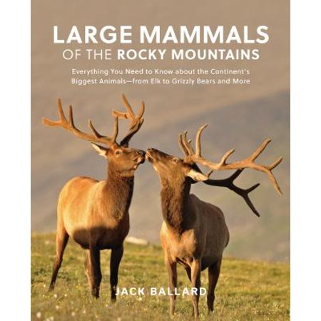 Large Mammals of the Rocky Mountains : Everything You Need to Know about the Continent's Biggest Animals--From Elk to Grizzly Bears and More