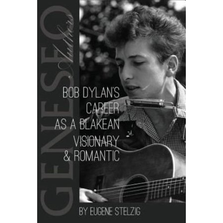 Bob Dylans Career As A Blakean Visionary And Romantic