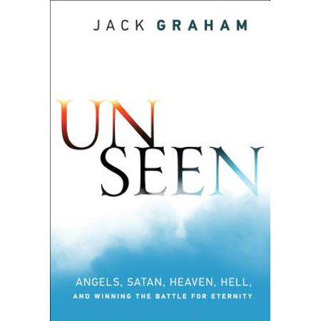 Unseen : Angels, Satan, Heaven, Hell, and Winning the Battle for