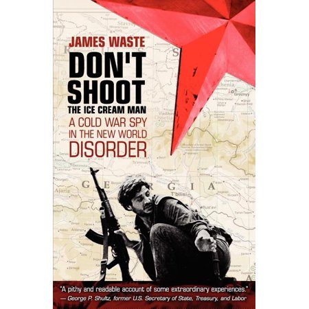 Don't Shoot the Ice Cream Man : A Cold War Spy in the New World Disorder James Ice Cream