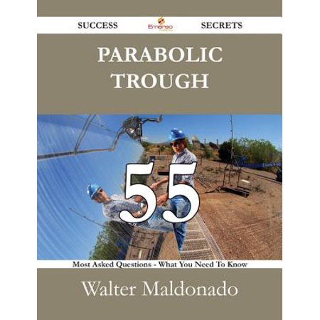 Parabolic Trough 55 Success Secrets - 55 Most Asked Questions On Parabolic Trough - What You Need To Know - (Advances In Parabolic Trough Solar Power Technology)
