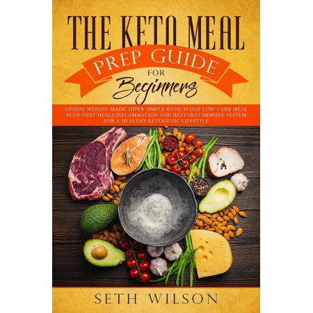 The Keto Meal Prep Guide for Beginners Losing Weight Made Super Simple with 30-Day Low-Carb Meal Plan that Heals Inflammation and Restores Immune System for a Healthy Ketogenic Lifestyle - eBook ()