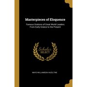 Masterpieces of Eloquence : Famous Orations of Great World Leaders from Early Greece to the Present