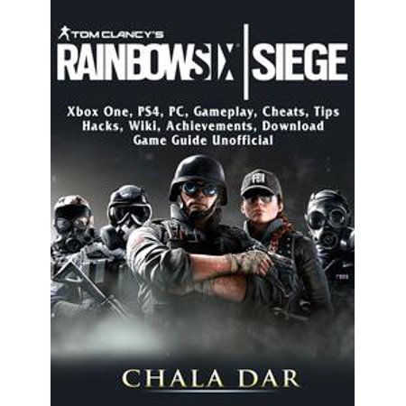 Tom Clancys Rainbow 6 Siege, Xbox One, PS4, PC, Gameplay, Cheats, Tips, Hacks, Wiki, Achievements, Download, Game Guide Unofficial -